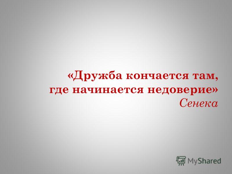 «Дружба кончается там, где начинается недоверие» Сенека
