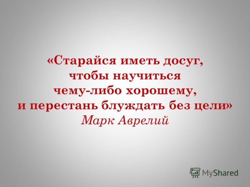 «Старайся иметь досуг, чтобы научиться чему-либо хорошему, и перестань блуждать без цели» Марк Аврелий