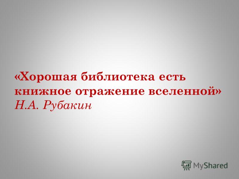 «Хорошая библиотека есть книжное отражение вселенной» Н.А. Рубакин