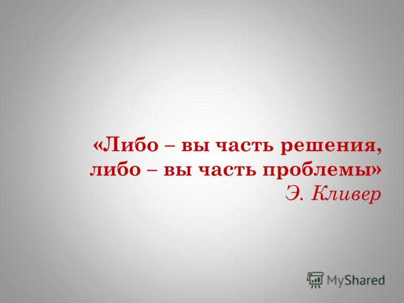 «Либо – вы часть решения, либо – вы часть проблемы» Э. Кливер