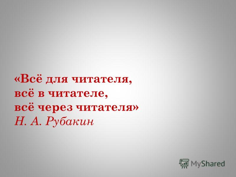 «Всё для читателя, всё в читателе, всё через читателя» Н. А. Рубакин
