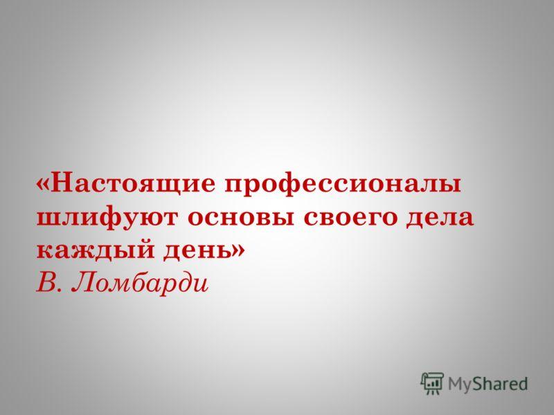 «Настоящие профессионалы шлифуют основы своего дела каждый день» В. Ломбарди