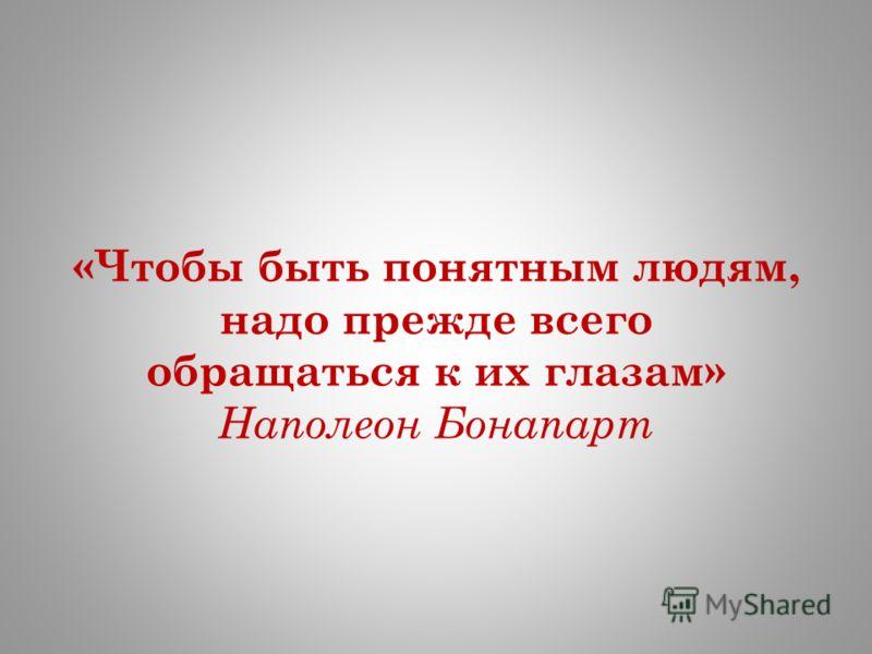 «Чтобы быть понятным людям, надо прежде всего обращаться к их глазам» Наполеон Бонапарт