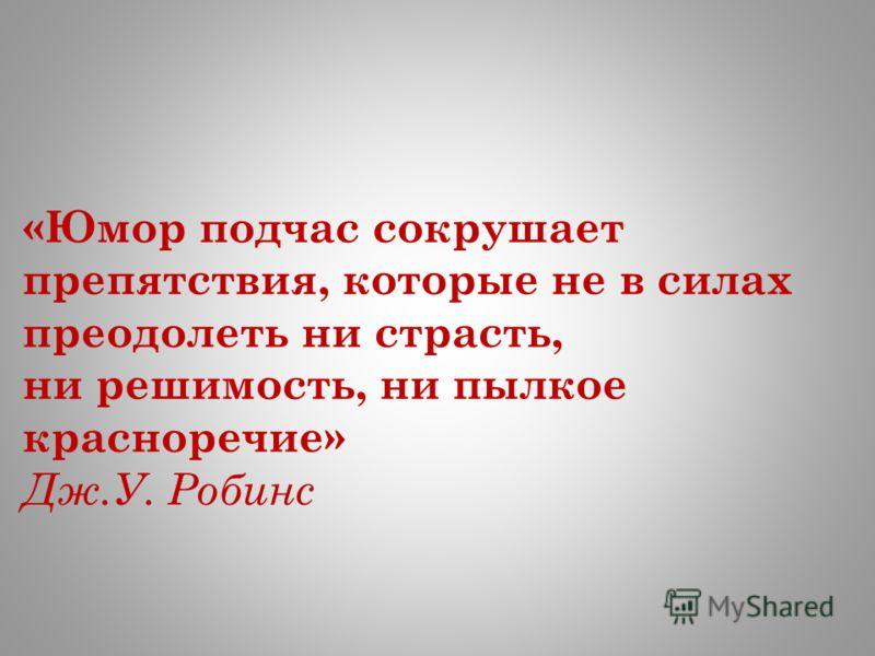 «Юмор подчас сокрушает препятствия, которые не в силах преодолеть ни страсть, ни решимость, ни пылкое красноречие» Дж.У. Робинс