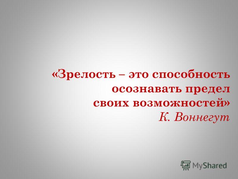 «Зрелость – это способность осознавать предел своих возможностей» К. Воннегут