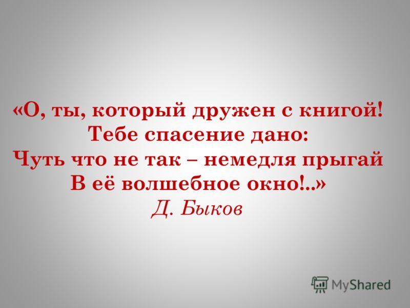 «О, ты, который дружен с книгой! Тебе спасение дано: Чуть что не так – немедля прыгай В её волшебное окно!..» Д. Быков