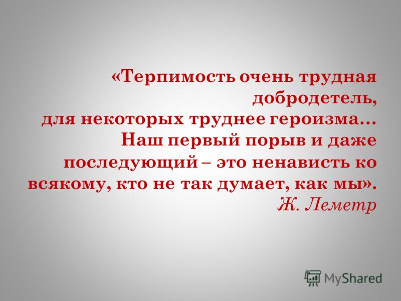 «Терпимость очень трудная добродетель, для некоторых труднее героизма… Наш первый порыв и даже последующий – это ненависть ко всякому, кто не так думает, как мы». Ж. Леметр