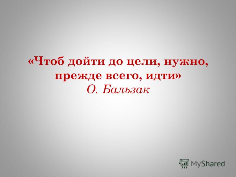«Чтоб дойти до цели, нужно, прежде всего, идти» О. Бальзак