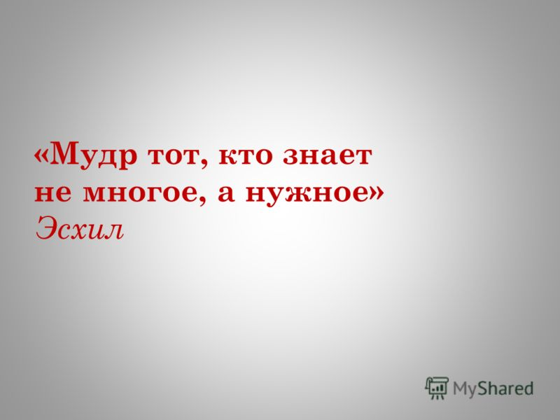 «Мудр тот, кто знает не многое, а нужное» Эсхил