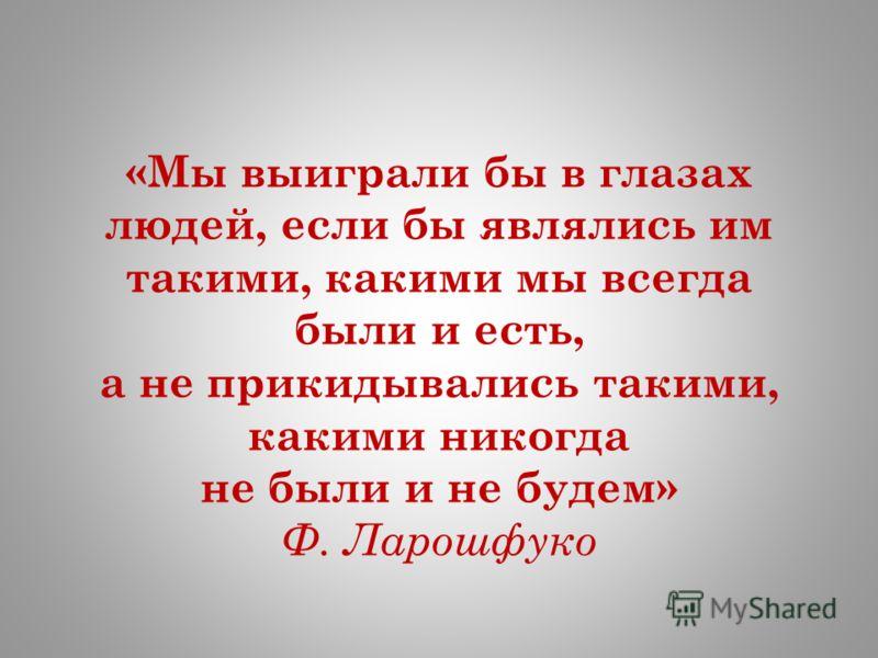 «Мы выиграли бы в глазах людей, если бы являлись им такими, какими мы всегда были и есть, а не прикидывались такими, какими никогда не были и не будем» Ф. Ларошфуко