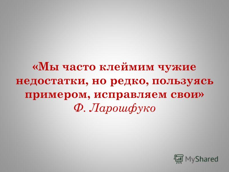 «Мы часто клеймим чужие недостатки, но редко, пользуясь примером, исправляем свои» Ф. Ларошфуко