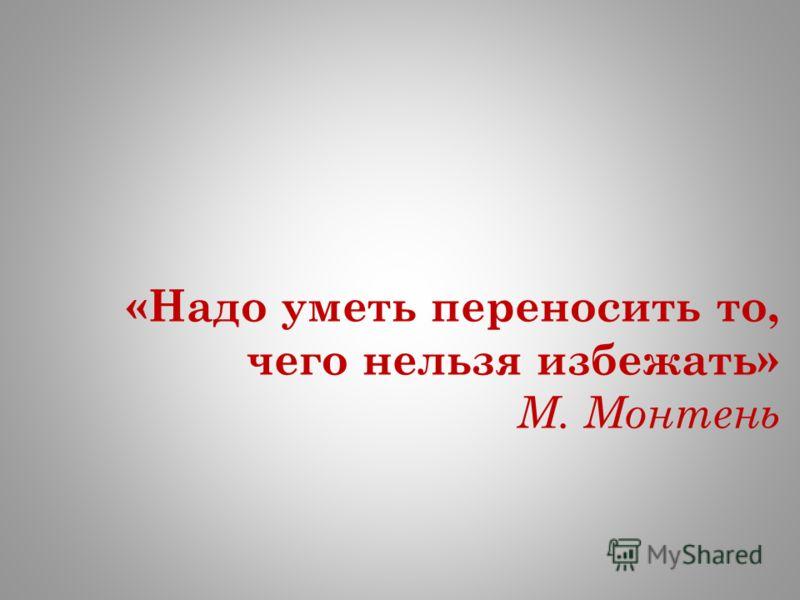 «Надо уметь переносить то, чего нельзя избежать» М. Монтень