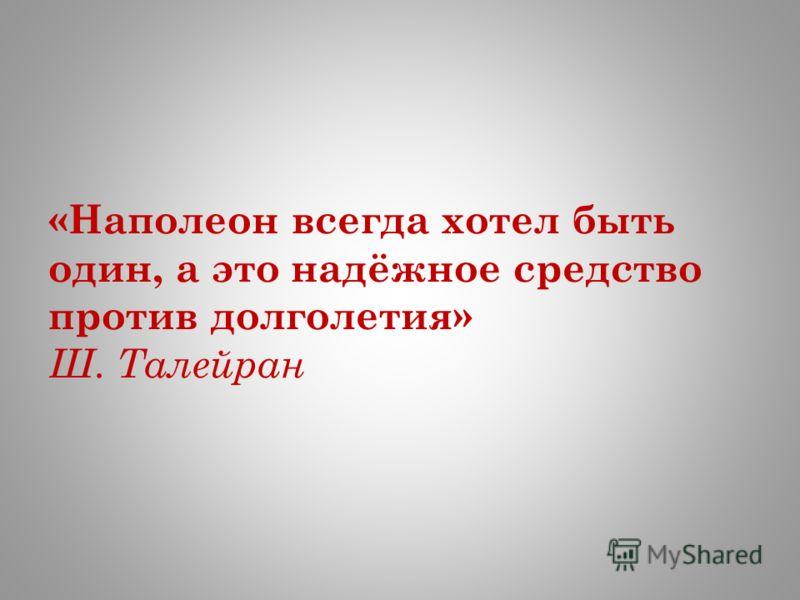 «Наполеон всегда хотел быть один, а это надёжное средство против долголетия» Ш. Талейран