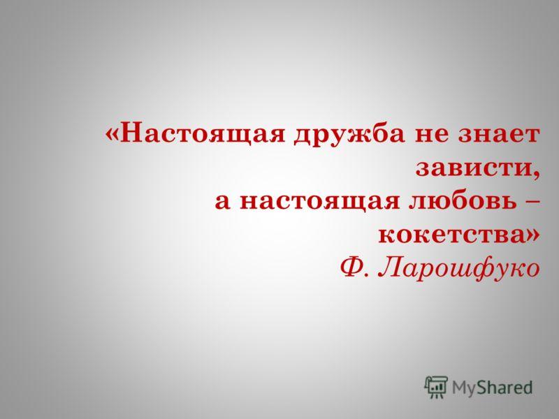 «Настоящая дружба не знает зависти, а настоящая любовь – кокетства» Ф. Ларошфуко