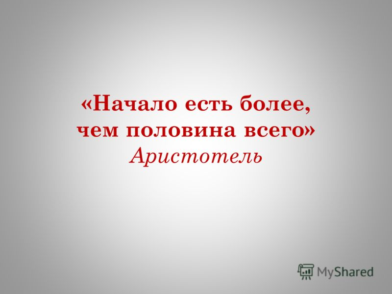 «Начало есть более, чем половина всего» Аристотель