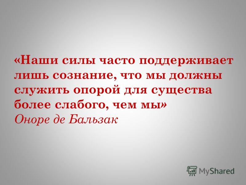 «Наши силы часто поддерживает лишь сознание, что мы должны служить опорой для существа более слабого, чем мы » Оноре де Бальзак