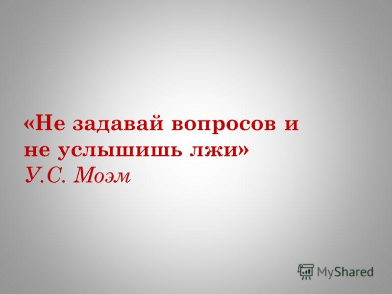 «Не задавай вопросов и не услышишь лжи» У.С. Моэм