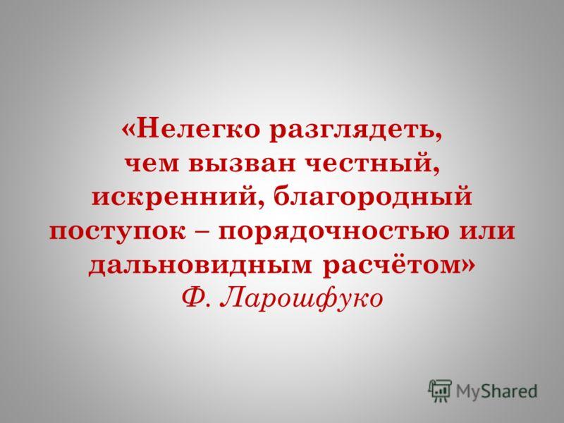 «Нелегко разглядеть, чем вызван честный, искренний, благородный поступок – порядочностью или дальновидным расчётом» Ф. Ларошфуко
