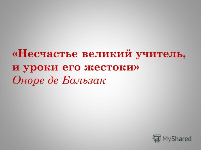 «Несчастье великий учитель, и уроки его жестоки» Оноре де Бальзак