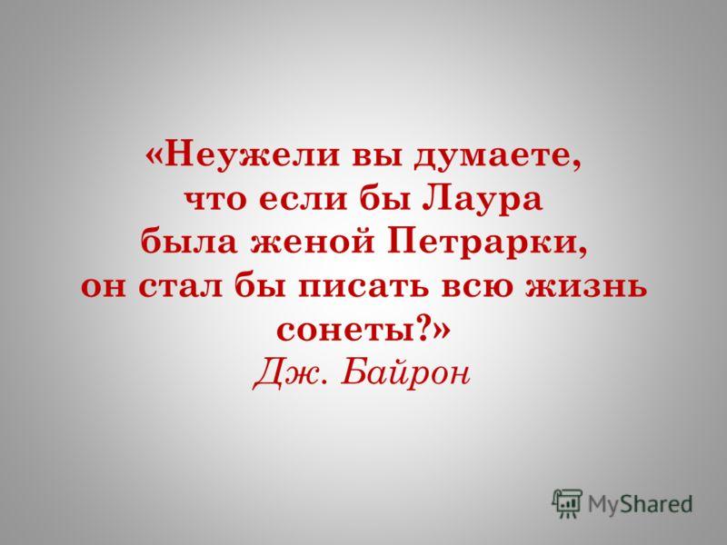 «Неужели вы думаете, что если бы Лаура была женой Петрарки, он стал бы писать всю жизнь сонеты?» Дж. Байрон