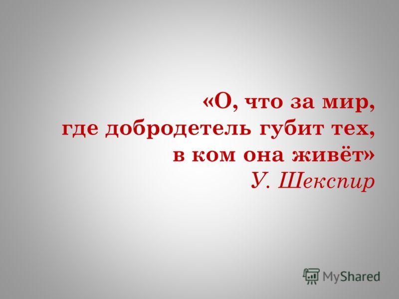 «О, что за мир, где добродетель губит тех, в ком она живёт» У. Шекспир