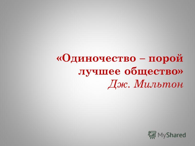 «Одиночество – порой лучшее общество» Дж. Мильтон
