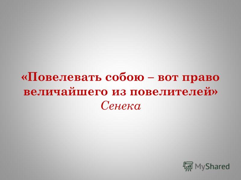 «Повелевать собою – вот право величайшего из повелителей» Сенека
