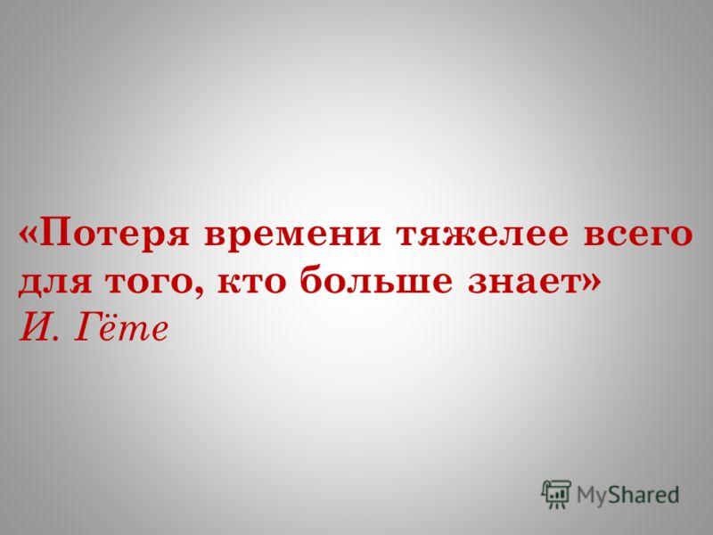 «Потеря времени тяжелее всего для того, кто больше знает» И. Гёте