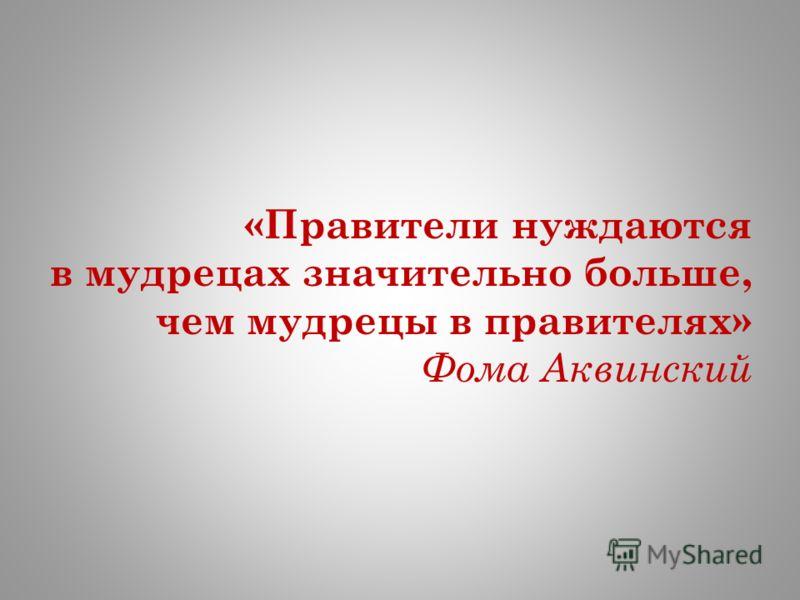 «Правители нуждаются в мудрецах значительно больше, чем мудрецы в правителях» Фома Аквинский