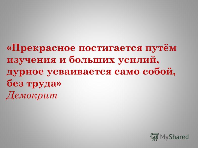 «Прекрасное постигается путём изучения и больших усилий, дурное усваивается само собой, без труда» Демокрит