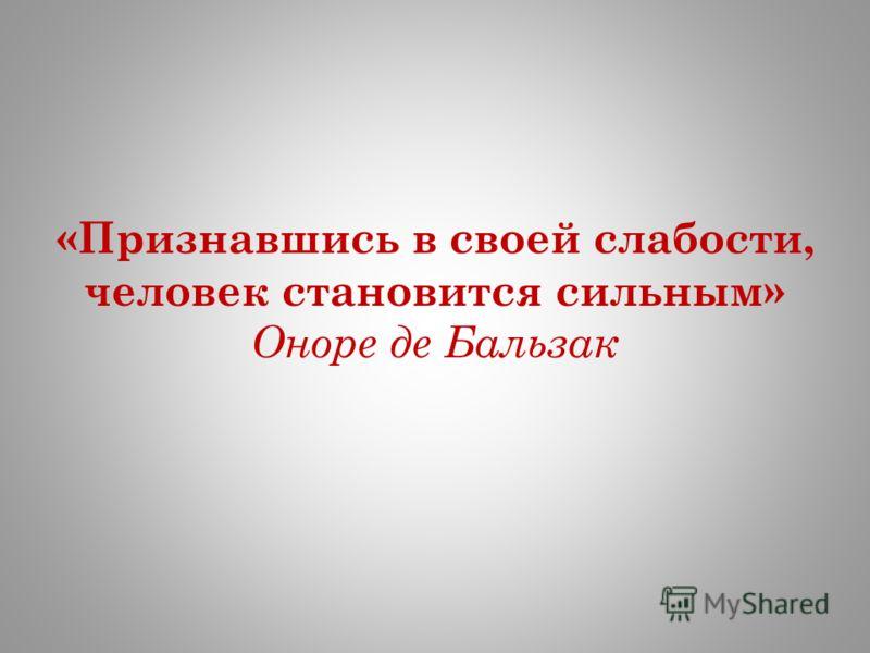«Признавшись в своей слабости, человек становится сильным» Оноре де Бальзак