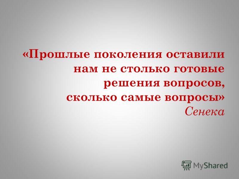 «Прошлые поколения оставили нам не столько готовые решения вопросов, сколько самые вопросы» Сенека