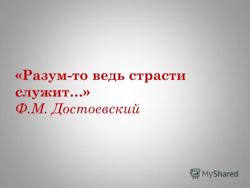 «Разум-то ведь страсти служит…» Ф.М. Достоевский