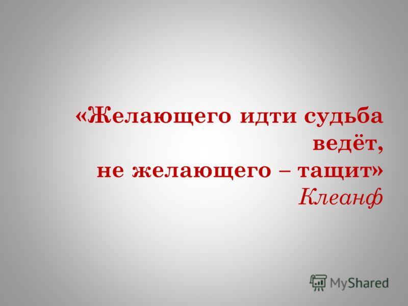 «Желающего идти судьба ведёт, не желающего – тащит» Клеанф