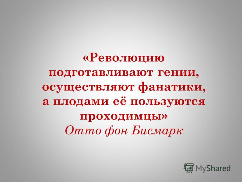 «Революцию подготавливают гении, осуществляют фанатики, а плодами её пользуются проходимцы» Отто фон Бисмарк