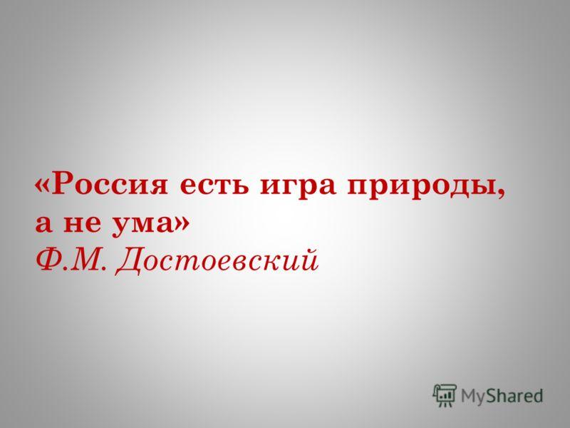 «Россия есть игра природы, а не ума» Ф.М. Достоевский