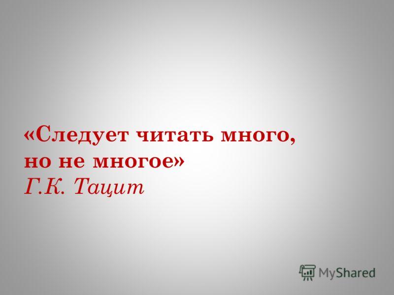 «Следует читать много, но не многое» Г.К. Тацит