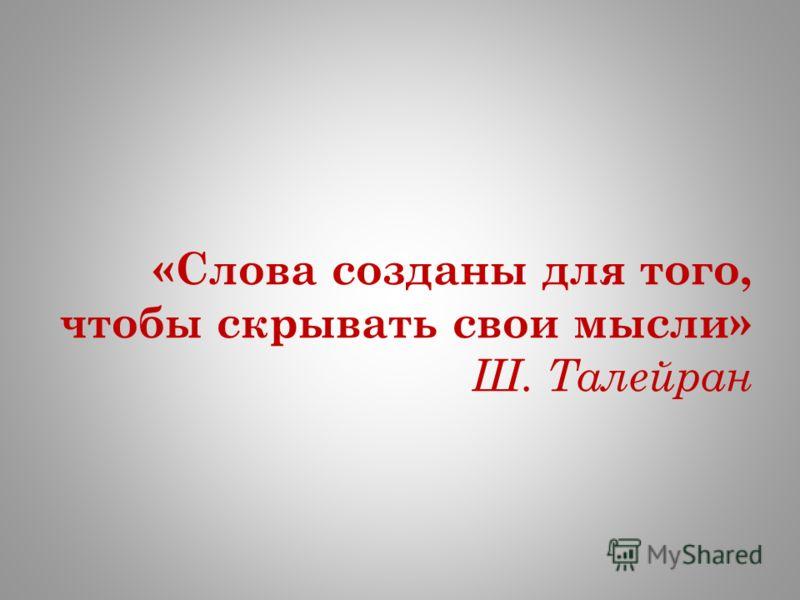 «Слова созданы для того, чтобы скрывать свои мысли» Ш. Талейран