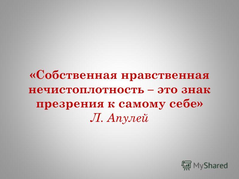 «Собственная нравственная нечистоплотность – это знак презрения к самому себе» Л. Апулей