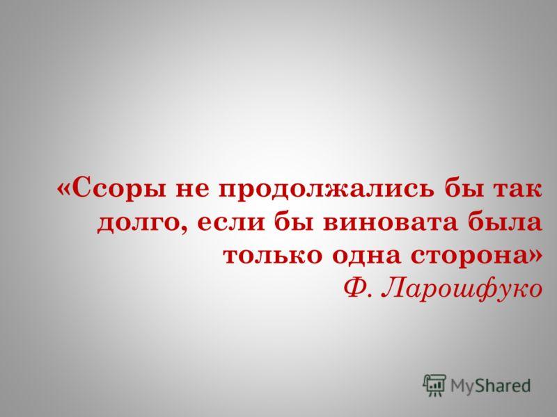 «Ссоры не продолжались бы так долго, если бы виновата была только одна сторона» Ф. Ларошфуко