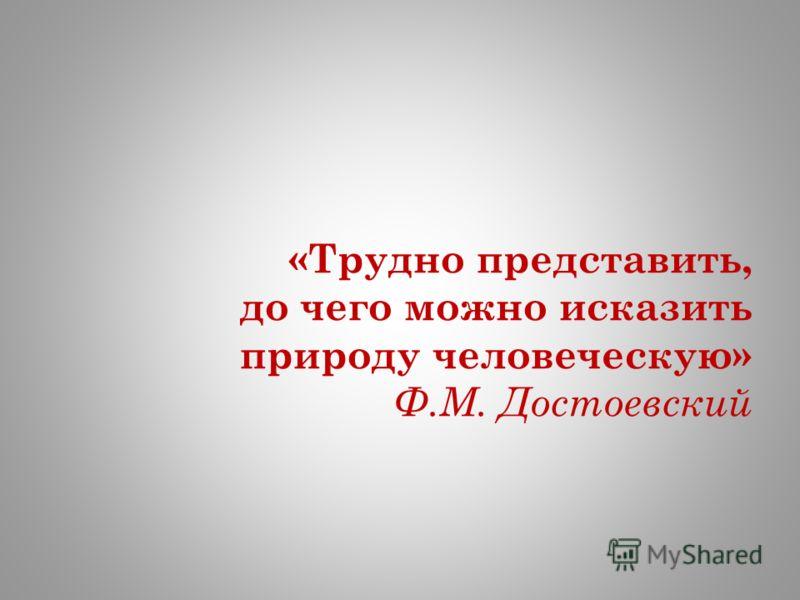 «Трудно представить, до чего можно исказить природу человеческую» Ф.М. Достоевский