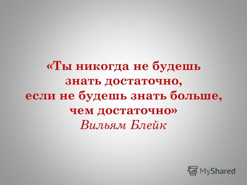 «Ты никогда не будешь знать достаточно, если не будешь знать больше, чем достаточно» Вильям Блейк
