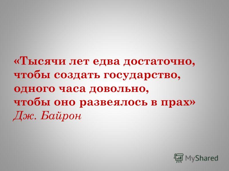 «Тысячи лет едва достаточно, чтобы создать государство, одного часа довольно, чтобы оно развеялось в прах» Дж. Байрон