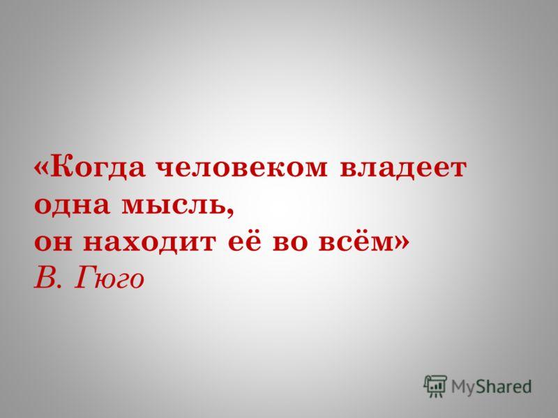«Когда человеком владеет одна мысль, он находит её во всём» В. Гюго