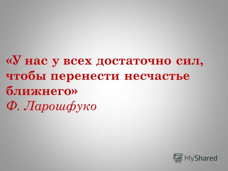 «У нас у всех достаточно сил, чтобы перенести несчастье ближнего» Ф. Ларошфуко