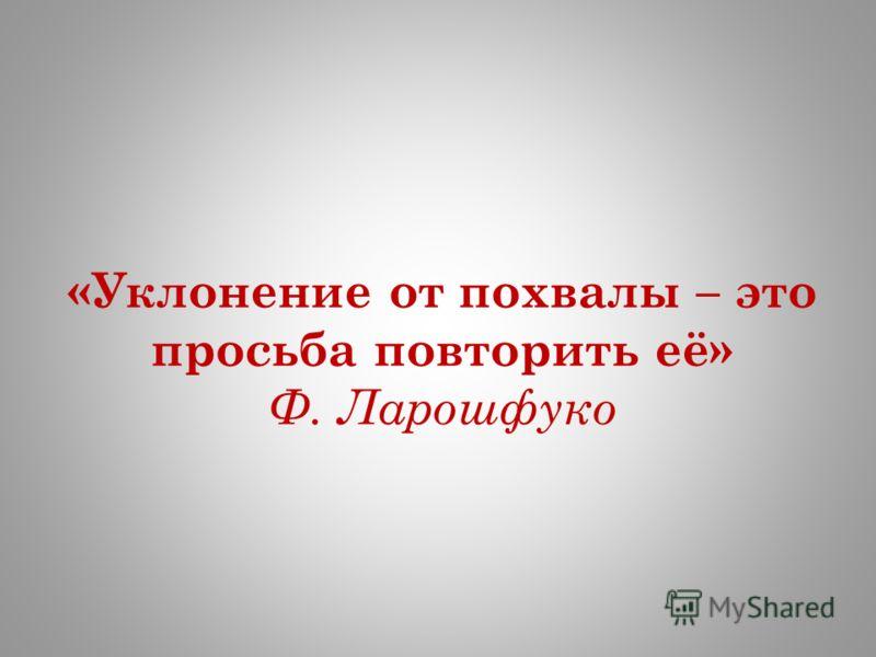 «Уклонение от похвалы – это просьба повторить её» Ф. Ларошфуко