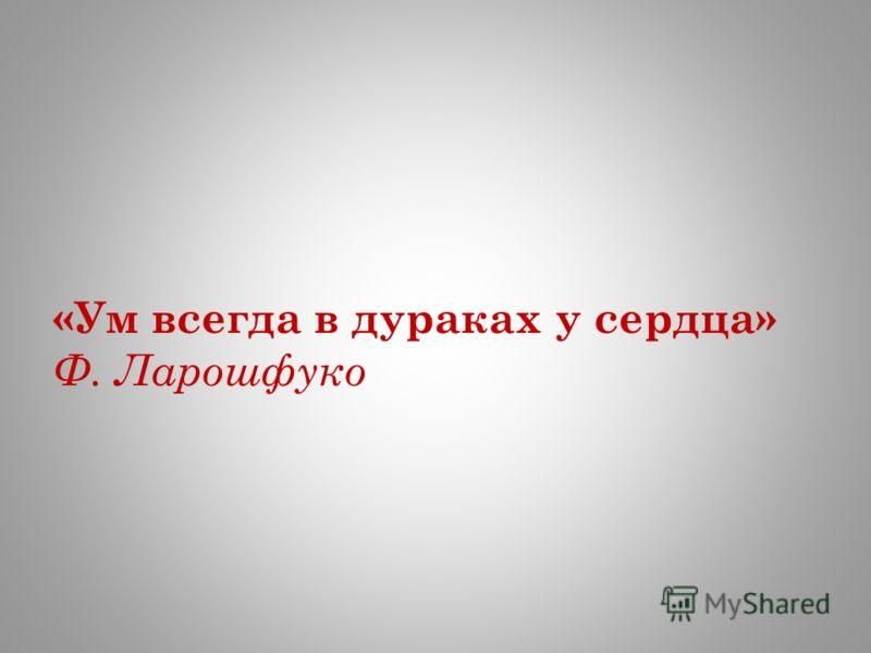 «Ум всегда в дураках у сердца» Ф. Ларошфуко