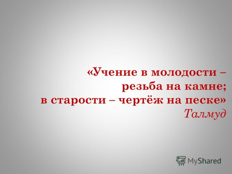 «Учение в молодости – резьба на камне; в старости – чертёж на песке» Талмуд