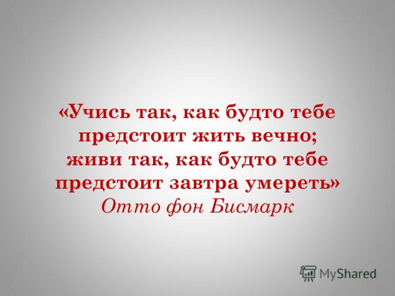 «Учись так, как будто тебе предстоит жить вечно; живи так, как будто тебе предстоит завтра умереть» Отто фон Бисмарк