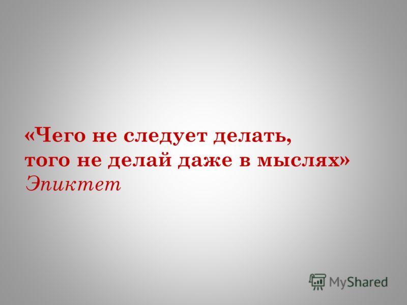«Чего не следует делать, того не делай даже в мыслях» Эпиктет